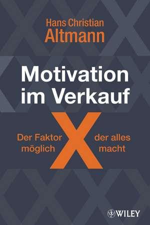 Motivation im Verkauf – der Faktor X, der alles möglich macht: Wie Sie sich selbst motivieren und neue Kunden gewinnen de Hans Christian Altmann