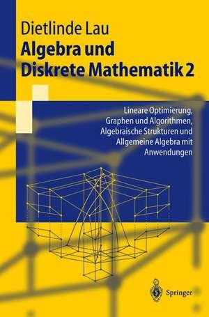 Algebra und Diskrete Mathematik 2: Lineare Optimierung, Graphen und Algorithmen, Algebraische Strukturen und Allgemeine Algebra mit Anwendungen de Dietlinde Lau