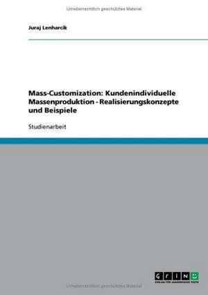 Mass-Customization: Kundenindividuelle Massenproduktion - Realisierungskonzepte und Beispiele de Juraj Dollinger-Lenharcik