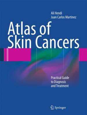 Atlas of Skin Cancers: Practical Guide to Diagnosis and Treatment de Ali Hendi