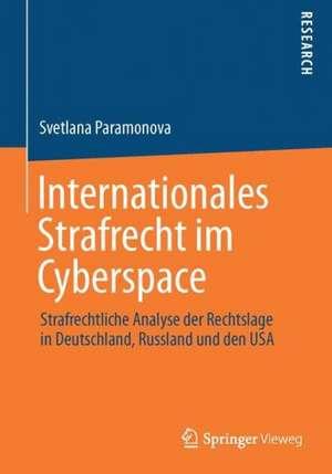 Internationales Strafrecht im Cyberspace: Strafrechtliche Analyse der Rechtslage in Deutschland, Russland und den USA de Svetlana Paramonova