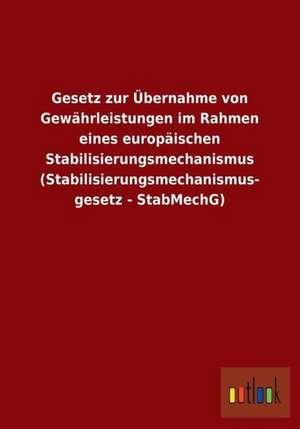 Gesetz zur Übernahme von Gewährleistungen im Rahmen eines europäischen Stabilisierungsmechanismus (Stabilisierungsmechanismus- gesetz - StabMechG) de  ohne Autor
