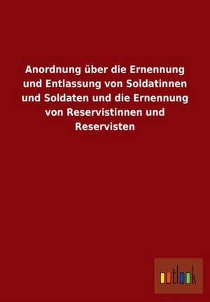 Anordnung über die Ernennung und Entlassung von Soldatinnen und Soldaten und die Ernennung von Reservistinnen und Reservisten de  ohne Autor