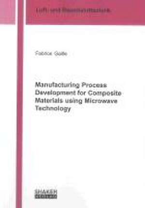 Manufacturing Process Development for Composite Materials using Microwave Technology de Fabrice Gaille