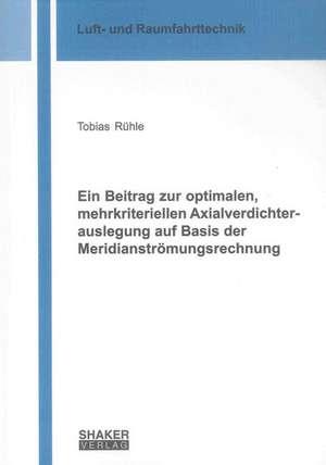 Ein Beitrag zur optimalen, mehrkriteriellen Axialverdichterauslegung auf Basis der Meridianströmungsrechnung de Tobias Rühle