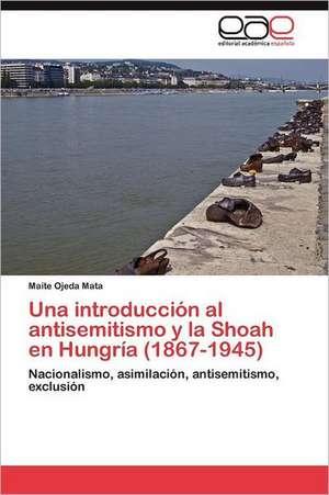 Una Introduccion Al Antisemitismo y La Shoah En Hungria (1867-1945):  de La Participacion a la Incidencia de Maite Ojeda Mata