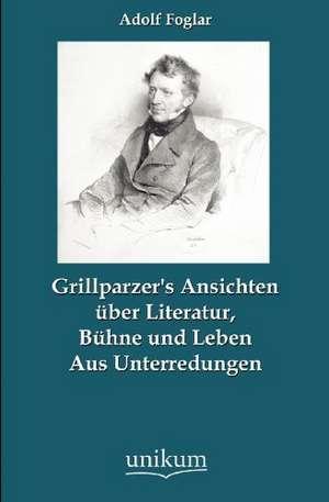 Grillparzer's Ansichten über Literatur, Bühne und Leben de Adolf Foglar