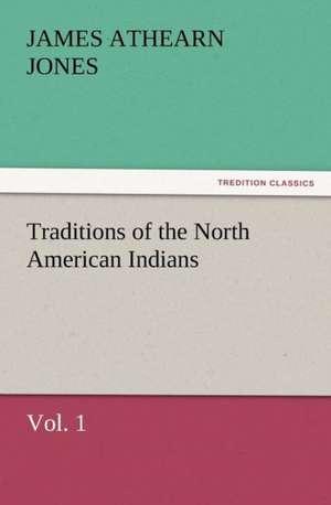 Traditions of the North American Indians, Vol. 1 de James Athearn Jones