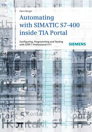 Automating with SIMATIC S7–400 inside TIA Portal: Configuring, Programming and Testing with STEP 7 Professional de Hans Berger