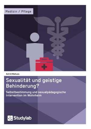 Sexualitaet und geistige Behinderung? Selbstbestimmung und sexualpaedagogische Intervention im Wohnheim