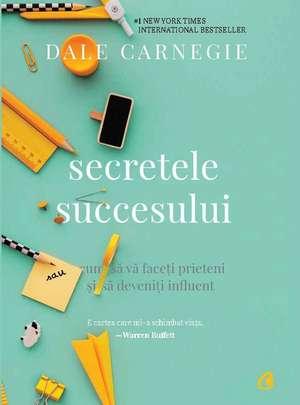 Secretele succesului: Cum să vă faceţi prieteni şi să deveniţi influent de Dale Carnegie