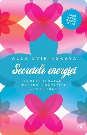 Secretele energiei: Un plan imbatabil pentru o sănătate înfloritoare de Alla Svirinskaya