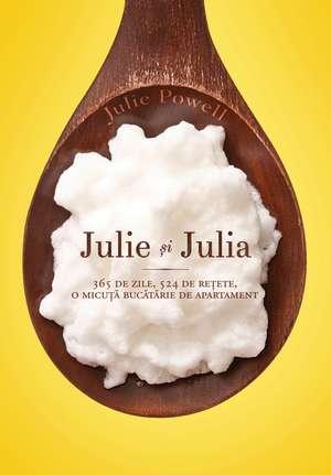 Julie şi Julia : 365 de zile, 524 de reţete, o micuţă bucătărie de apartament — sau despre cum şi-a riscat o fată căsnicia, slujba şi sănătatea mintală pentru a deprinde arta vieţii de Julia Child