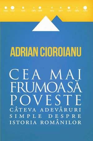 Cea mai frumoasă poveste: Câteva adevăruri simple despre istoria românilor de Adrian Cioroianu