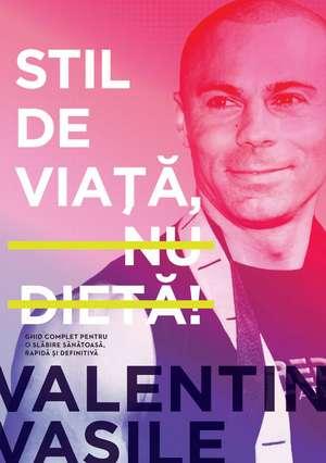 Stil de viaţă, nu dietă!: Ghid complet pentru o slăbire sănătoasă, rapidă şi definitivă de Valentin Vasile