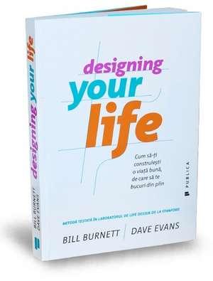 Designing Your Life: Cum să-ți construiești o viață bună, de care să te bucuri din plin de Bill Burnett
