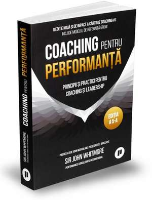 Coaching pentru performanță: Principii și practici pentru coaching și leadership: Ediția V 2019, paperback, ediție aniversară 25 de ani, actualizată, revizuită și adăugită de John Whitmore