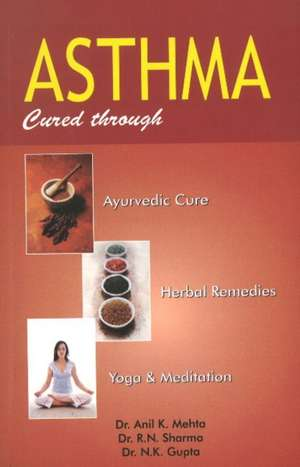 Asthma: Cured Through Ayurvedic Cure, Herbal Remedies, Yoga & Meditation de Mehta Anil