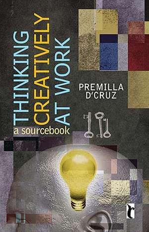 Thinking Creatively at Work: A Sourcebook de Premilla D'Cruz