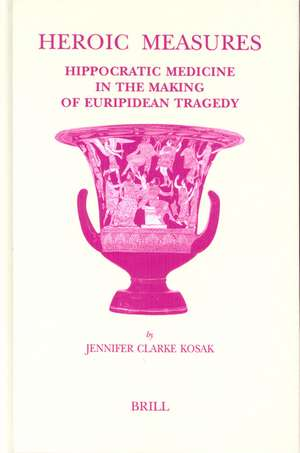 Studies in Ancient Medicine, Heroic Measures:  Hippocratic Medicine in the Making of Euripidean Tragedy de Jennifer Clarke Kosak
