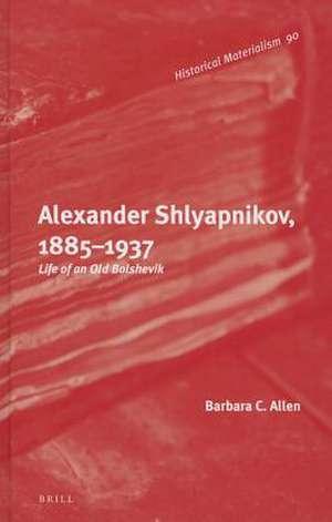 Alexander Shlyapnikov, 1885–1937: Life of an Old Bolshevik de Barbara Allen