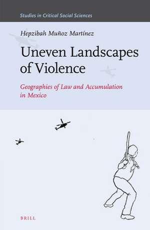 Uneven Landscapes of Violence: Geographies of Law and Accumulation in Mexico de Hepzibah Muñoz Martínez