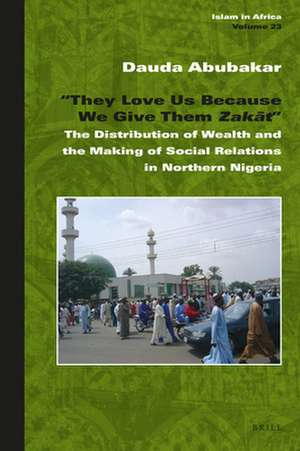 """""""They Love Us Because We Give Them <i>Zakāt</i>"""": The Distribution of Wealth and the Making of Social Relations in Northern Nigeria de Dauda Abubakar"""