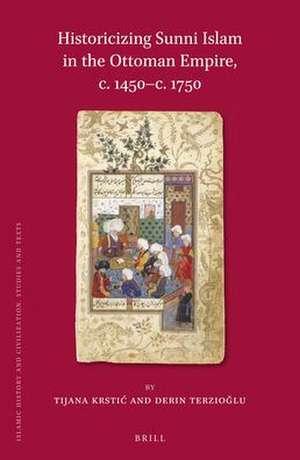Historicizing Sunni Islam in the Ottoman Empire, c. 1450-c. 1750 de Tijana Krstić
