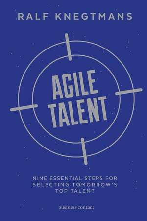 Agile Talent: Nine Essential Steps for Selecting Tomorrow's Top Talent de Ralf Knegtmans