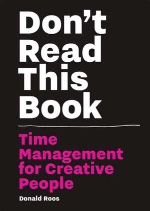 Don't Read This Book: Time Management for Creative People de Donald Roos