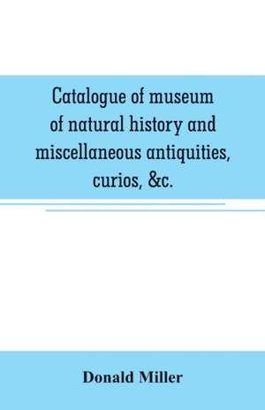 Catalogue of museum of natural history and miscellaneous antiquities, curios, &c. de Donald Miller