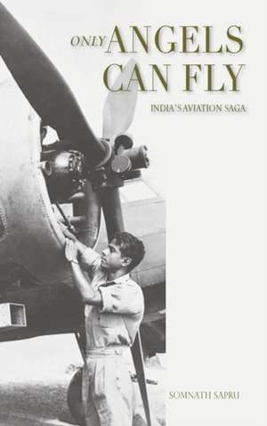 Only Angels Can Fly: INDIA'S AVIATION SAGA: I Aviation Saga: India's Aviation Saga de Somnath Sapru