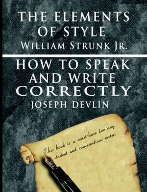 The Elements of Style by William Strunk Jr. & How to Speak and Write Correctly by Joseph Devlin - Special Edition:  A Complete Course of Lessons in the Science of Mind and Spirit de William Strunk jr.