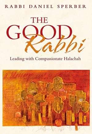 The Good Rabbi: Leading with Compassionate Halachah de Daniel Sperber