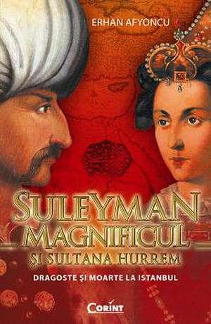 SULEYMAN MAGNIFICUL si SULTANA HURREM. Dragoste si moarte la Istanbul de Erhan Afyoncu