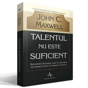 Talentul nu este suficient: Descopera optiunile care te vor purta mai departe decat iti permite talentul de John C. Maxwell