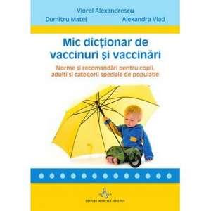 Mic dictionar de vaccinuri si vaccinari: Norme si recomandari pentru copii, adulti si categorii speciale de populatie de Viorel Alexandrescu