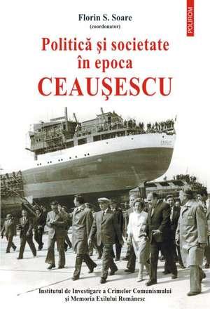 Politica si societate in epoca Ceausescu de Florin S. Soare (coord.)