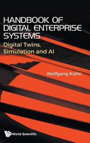 Handbook of Digital Enterprise Systems: Digital Twins, Simulation and AI de Wolfgang Kuhn