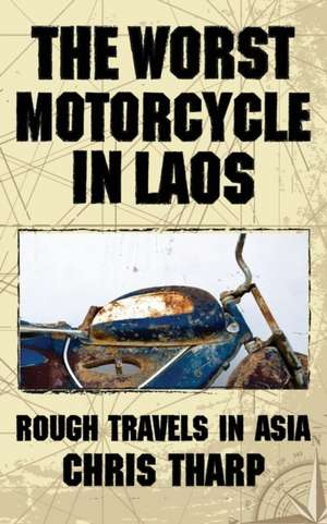The Worst Motorcycle in Laos:  Rough Travels in Asia de Chris Tharp