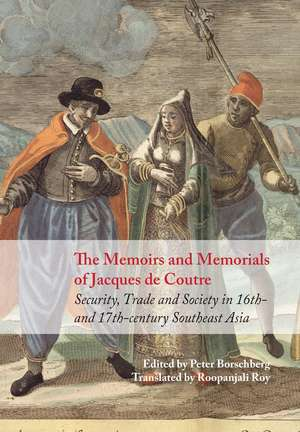 The Memoirs and Memorials of Jacques de Coutre: Security, Trade and Society in 16th- and 17th-century Southeast Asia de Peter Borschberg