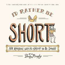 I'd Rather Be Short: 100 Reasons Why It's Great to Be Small