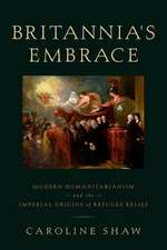Britannia's Embrace: Modern Humanitarianism and the Imperial Origins of Refugee Relief