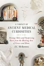 A Cabinet of Ancient Medical Curiosities: Strange Tales and Surprising Facts from the Healing Arts of Greece and Rome