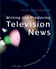 Writing and Producing Television News: From Newsroom to Air