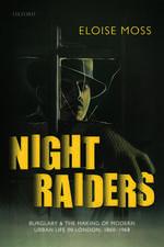 Night Raiders: Burglary and the Making of Modern Urban Life in London, 1860-1968