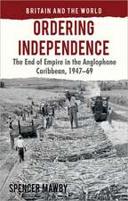 Ordering Independence: The End of Empire in the Anglophone Caribbean, 1947-69
