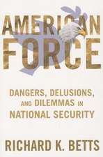 American Force – Dangers, Delusions, and Dilemmas in National Security