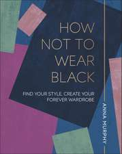 How Not to Wear Black: Find your Style, Create your Forever Wardrobe