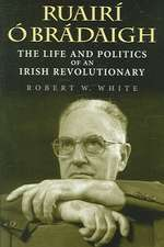Ruairi O Bradaigh:  The Life and Politics of an Irish Revolutionary